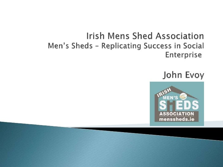 Irish Mens Sheds Association - Replicating Success in Social Enterprise.  John Evoy, IMSA