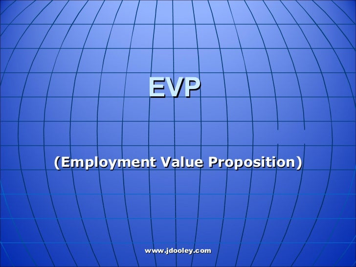 employee value proposition Employee value proposition (evp) is the balance of the rewards and benefits that arereceived by employees in return for their performance at t.