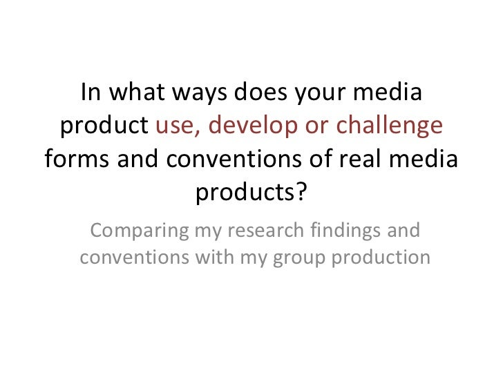 In what ways does your media product use, develop or challengeforms and conventions of real media            products?   C...