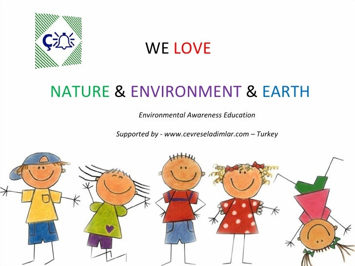 WE  LOVE  NATURE  &  ENVIRONMENT  &  EARTH Environmental Awareness Education Supported by - www.cevreseladimlar.com – Turkey