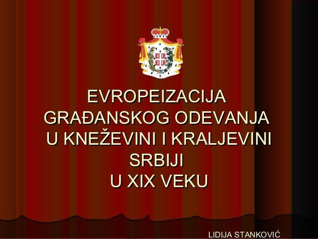 EVROPEIZACIJAEVROPEIZACIJA GRAĐANSKOG ODEVANJAGRAĐANSKOG ODEVANJA U KNEŽEVINI I KRALJEVINIU KNEŽEVINI I KRALJEVINI SRBIJIS...