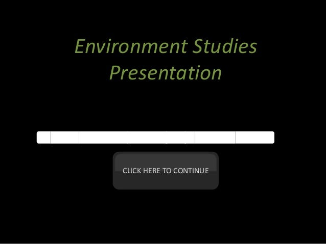 Environment Studies Presentation  CLICK HERE TO CONTINUE