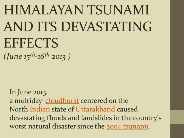 HIMALAYAN TSUNAMI AND ITS DEVASTATING EFFECTS (June 15th-16th 2013 ) In June 2013, a multiday cloudburst centered on the N...
