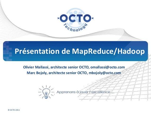 © OCTO 2011 Présentation de MapReduce/Hadoop Olivier Mallassi, architecte senior OCTO, omallassi@octo.com Marc Bojoly, arc...