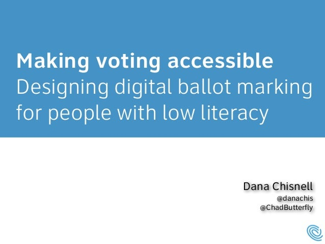 Making voting accessible  Designing digital ballot marking  for people with low literacy  Dana Chisnell  @danachis  @ChadB...