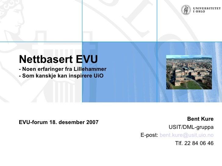 Nettbasert EVU - Noen erfaringer fra Lillehammer  - Som kanskje kan inspirere UiO EVU-forum 18. desember 2007  Bent Kure U...