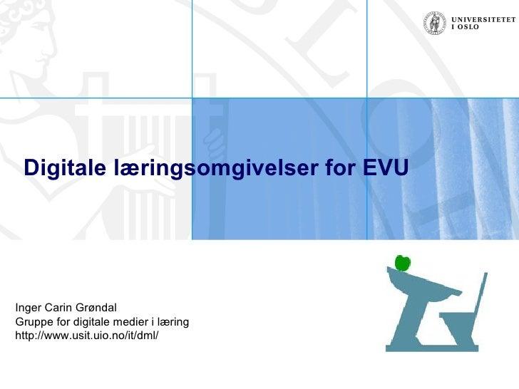 Digitale læringsomgivelser for EVU   Inger Carin Grøndal Gruppe for digitale medier i læring http://www.usit.uio.no/it/dml/