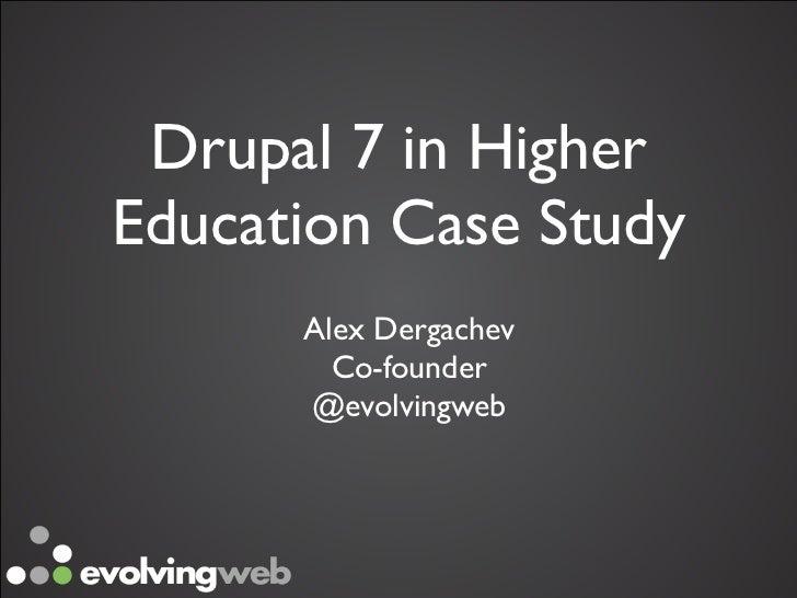 Drupal 7 in HigherEducation Case Study      Alex Dergachev        Co-founder      @evolvingweb