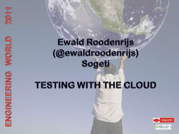 Ewald Roodenrijs<br />(@ewaldroodenrijs)<br />Sogeti<br />TESTING WITH THE CLOUD<br />ENGINEERING   WORLD      2011<br />