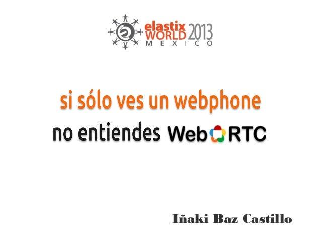 [ElastixWorld 2013 Mexico] Si sólo ves un webphone no entiendes WebRTC