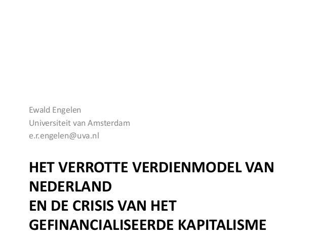 Ewald Engelen Universiteit van Amsterdam e.r.engelen@uva.nl  HET VERROTTE VERDIENMODEL VAN NEDERLAND EN DE CRISIS VAN HET ...