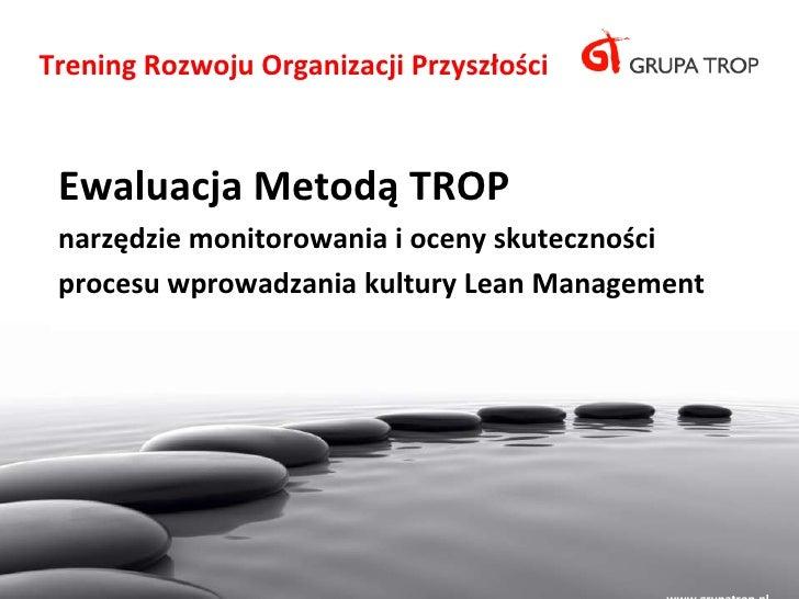 Trening Rozwoju Organizacji Przyszłości Ewaluacja Metodą TROP narzędzie monitorowania i oceny skuteczności procesu wprowad...
