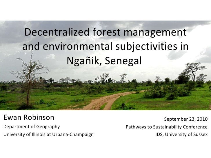 Decentralized forest management and environmental subjectivities in Ngañik, Senegal  Ewan Robinson Department of Geography...