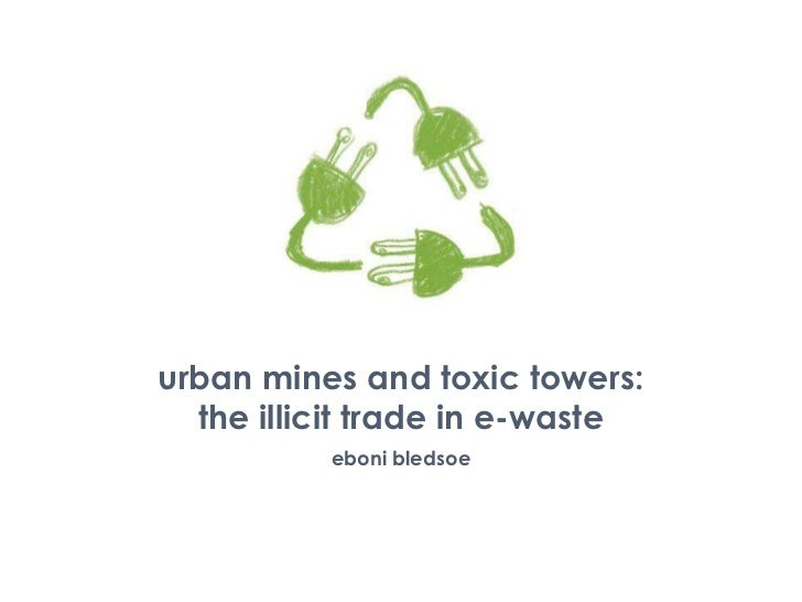 urban mines and toxic towers: the illicit trade in e-waste<br />eboni bledsoe<br />