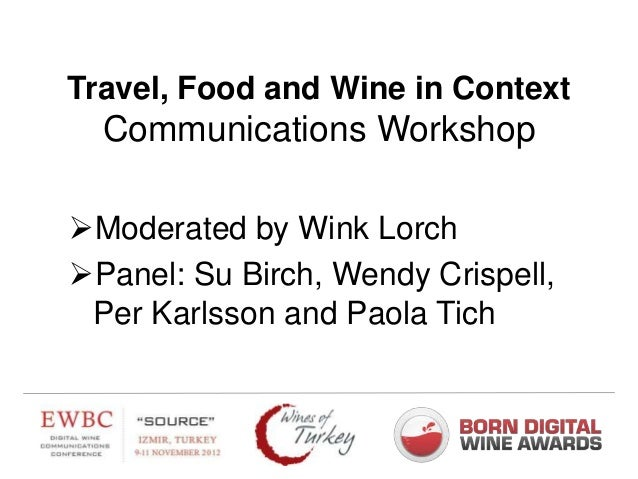 Travel, Food and Wine in Context  Communications WorkshopModerated by Wink LorchPanel: Su Birch, Wendy Crispell, Per Kar...