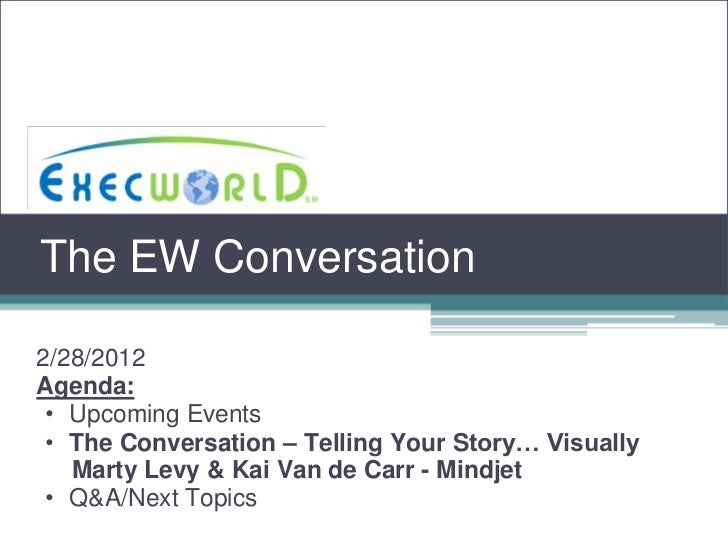 The EW Conversation2/28/2012Agenda: • Upcoming Events • The Conversation – Telling Your Story… Visually   Marty Levy & Kai...