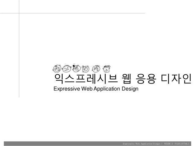 Expressive Web Application Design   WEEK 2 : FLEX.HTML5 익스프레시브 웹 응용 디자인 Expressive Web Application Design