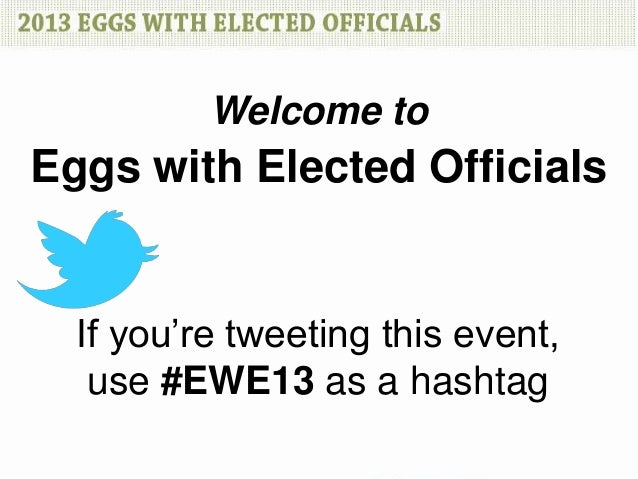 Welcome toEggs with Elected Officials  If you're tweeting this event,   use #EWE13 as a hashtag