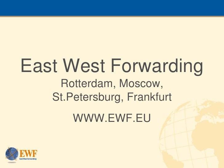East West Forwarding     Rotterdam, Moscow,    St.Petersburg, Frankfurt        WWW.EWF.EU