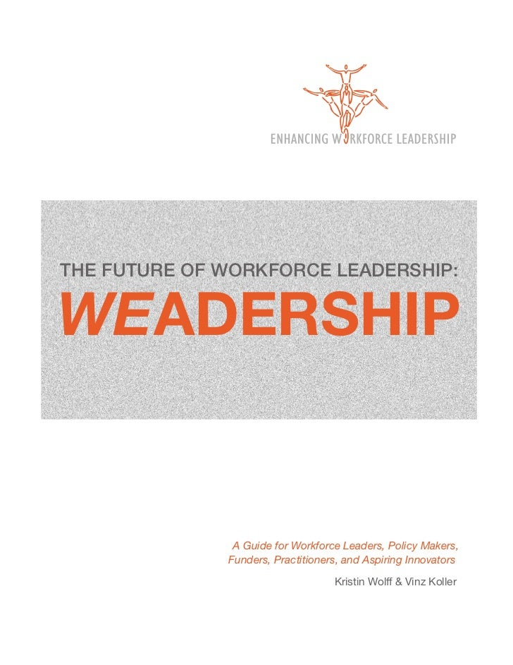 THE FUTURE OF WORKFORCE LEADERSHIP:WEADERSHIP               A Guide for Workforce Leaders, Policy Makers,              Fun...