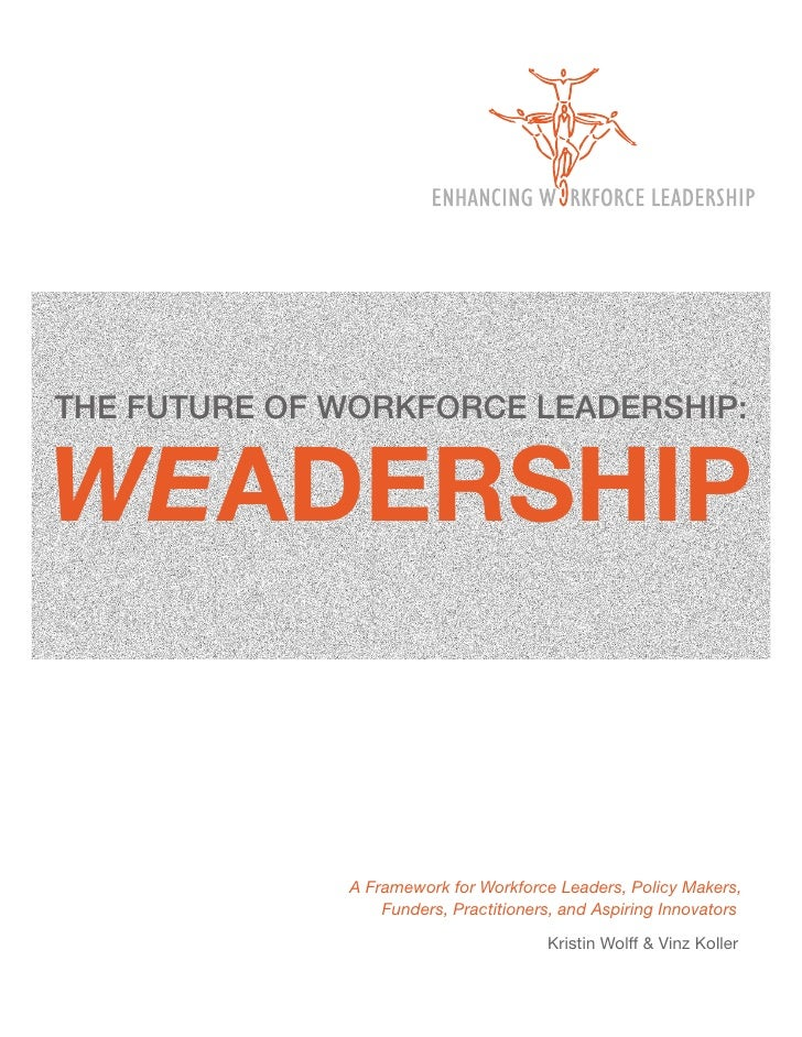 THE FUTURE OF WORKFORCE LEADERSHIP:WEADERSHIP              A Framework for Workforce Leaders, Policy Makers,              ...