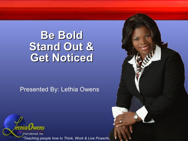 Be Bold Stand Out & Get Noticed Presented By: Lethia Owens