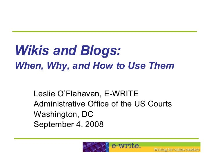 Wikis and Blogs:   When, Why, and How to Use Them   Leslie O'Flahavan, E-WRITE Administrative Office of the US Courts Wash...