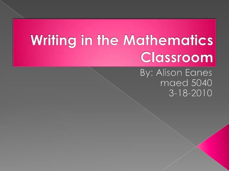 Writing in the Mathematics Classroom<br />By: Alison Eanes<br />maed 5040<br />3-18-2010<br />