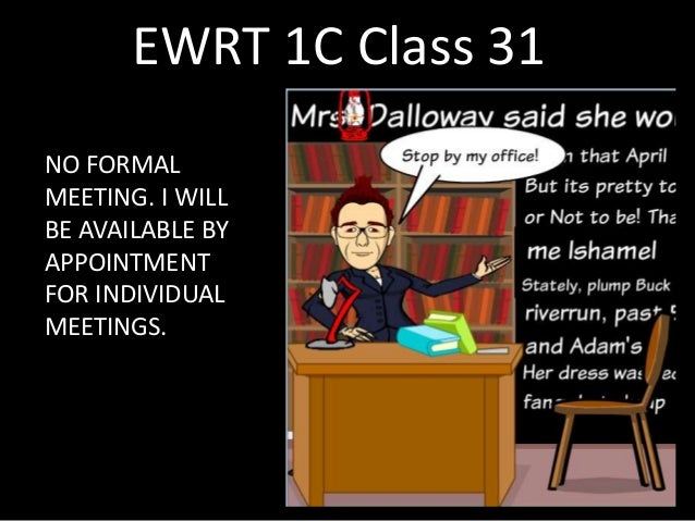 EWRT 1C Class 31 NO FORMAL MEETING. I WILL BE AVAILABLE BY APPOINTMENT FOR INDIVIDUAL MEETINGS.