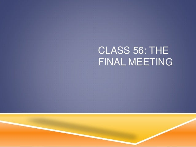 CLASS 56: THE FINAL MEETING