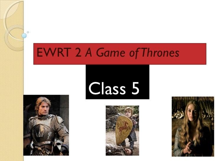 EWRT 2 A Game of Thrones        Class 5