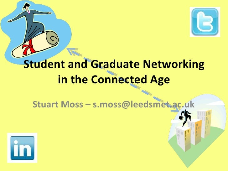 Student and Graduate Networking in the Connected Age Stuart Moss – s.moss@leedsmet.ac.uk