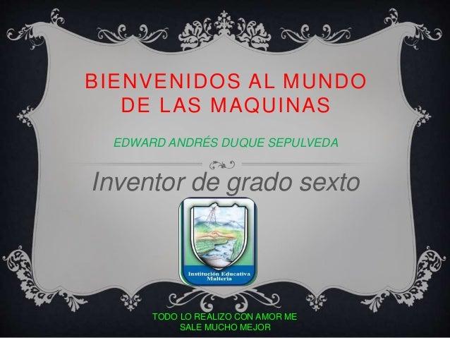 BIENVENIDOS AL MUNDO  DE LAS MAQUINAS  EDWARD ANDRÉS DUQUE SEPULVEDA  Inventor de grado sexto  TODO LO REALIZO CON AMOR ME...