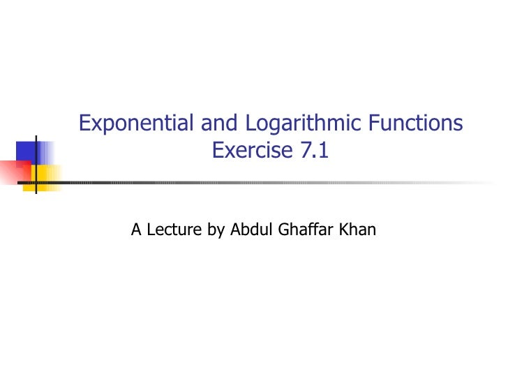 Exponential and Logarithmic Functions Exercise 7.1 A Lecture by Abdul Ghaffar Khan