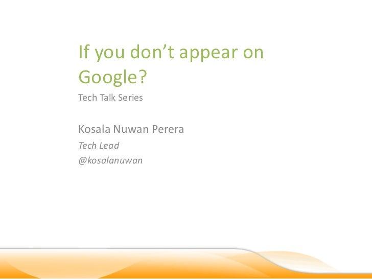 If you don't appear onGoogle?Tech Talk SeriesKosala Nuwan PereraTech Lead@kosalanuwan