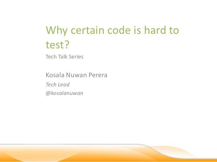Why certain code is hard totest?Tech Talk SeriesKosala Nuwan PereraTech Lead@kosalanuwan