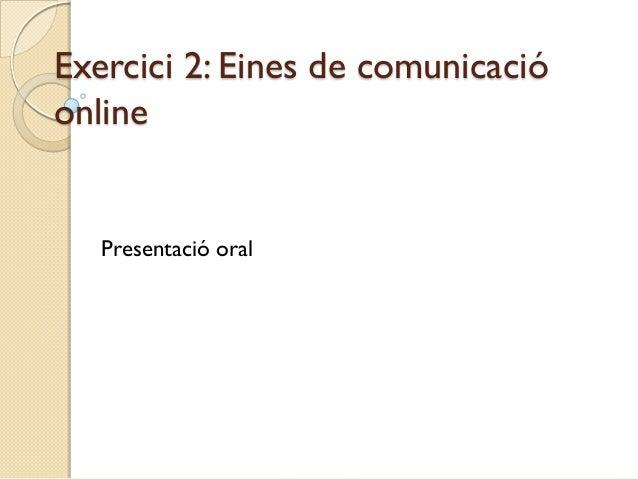 Exercici 2: Eines de comunicacióonline   Presentació oral