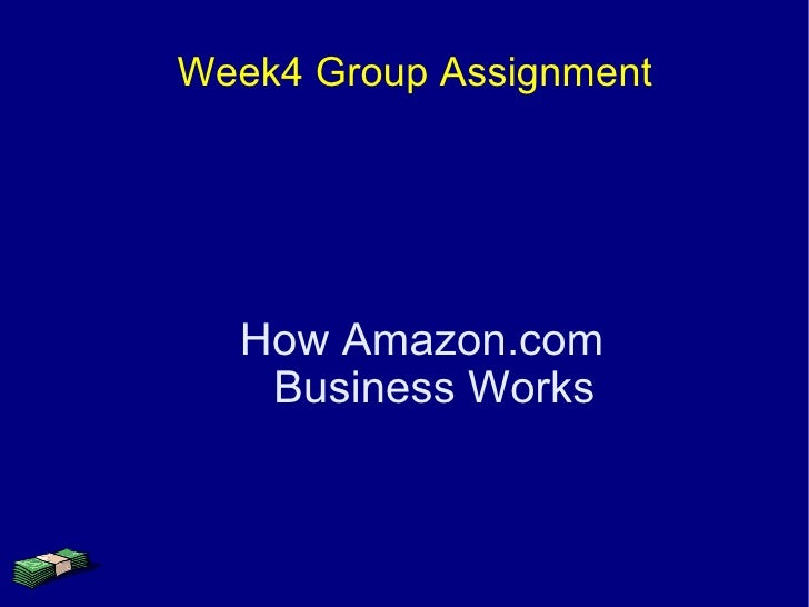 Week4 Group Assignment       How Amazon.com    Business Works