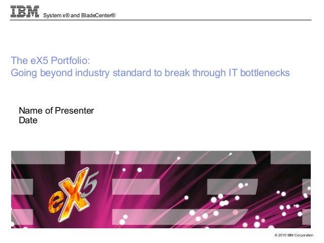 © 2010 IBM Corporation System x® and BladeCenter® The eX5 Portfolio: Going beyond industry standard to break through IT bo...