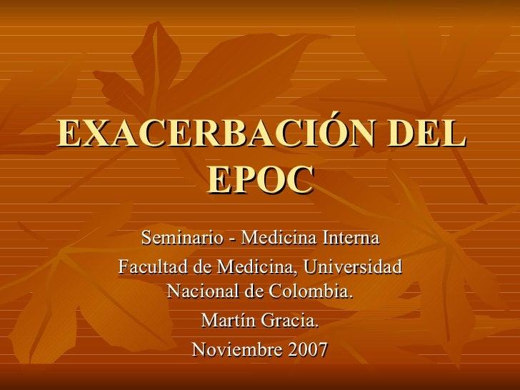 EXACERBACIÓN DEL EPOC Seminario - Medicina Interna Facultad de Medicina, Universidad Nacional de Colombia. Martín Gracia. ...