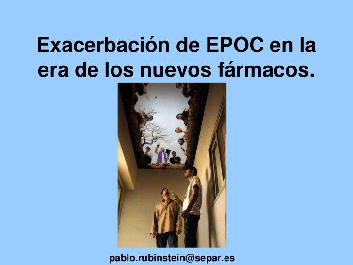 Exacerbación de EPOC en la era de los nuevos fármacos.<br /> pablo.rubinstein@separ.es<br />