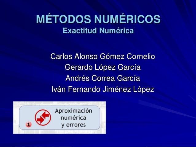 MÉTODOS NUMÉRICOS    Exactitud Numérica Carlos Alonso Gómez Cornelio     Gerardo López García     Andrés Correa García Ivá...