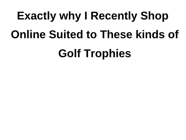 Exactly why I Recently ShopOnline Suited to These kinds of        Golf Trophies