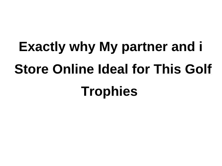 Exactly why My partner and iStore Online Ideal for This Golf          Trophies