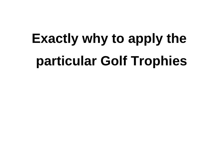 Exactly why to apply the particular golf trophies