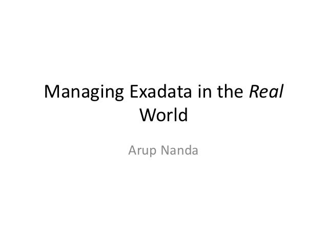 Managing Exadata in the Real          World         Arup Nanda