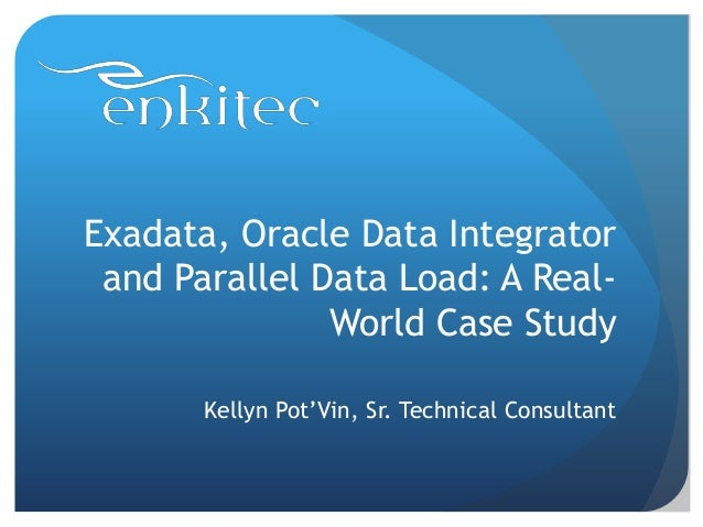 Exadata, Oracle Data Integrator and Parallel Data Load: A Real- World Case Study Kellyn Pot'Vin, Sr. Technical Consultant