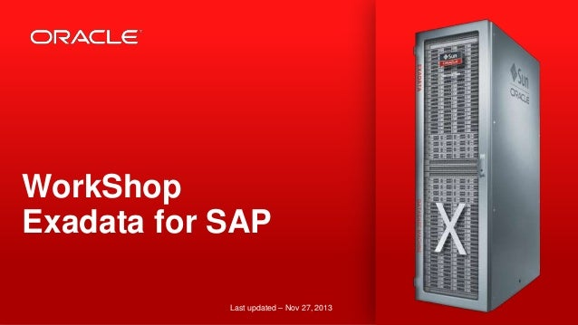 WorkShop Exadata for SAP Last updated – Nov 27, 2013 1  Copyright © 2013, Oracle and/or its affiliates. All rights reserve...