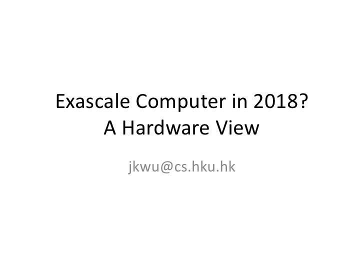 Exascale Computer in 2018?     A Hardware View       jkwu@cs.hku.hk