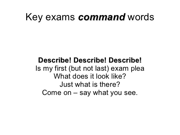 Key exams  command  words Describe! Describe! Describe! Is my first (but not last) exam plea What does it look like? Just ...